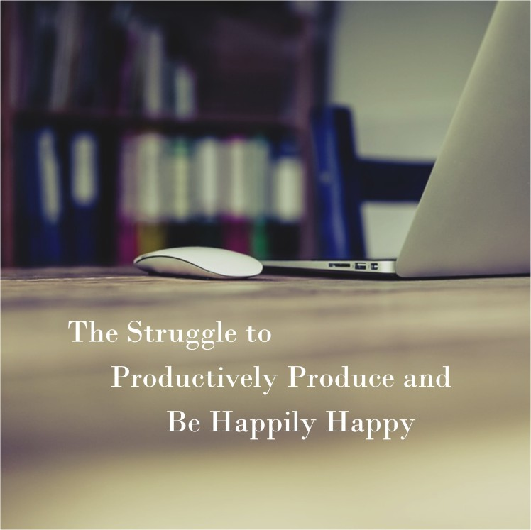 the-struggle-to-productively-produce-and-be-happily-happy